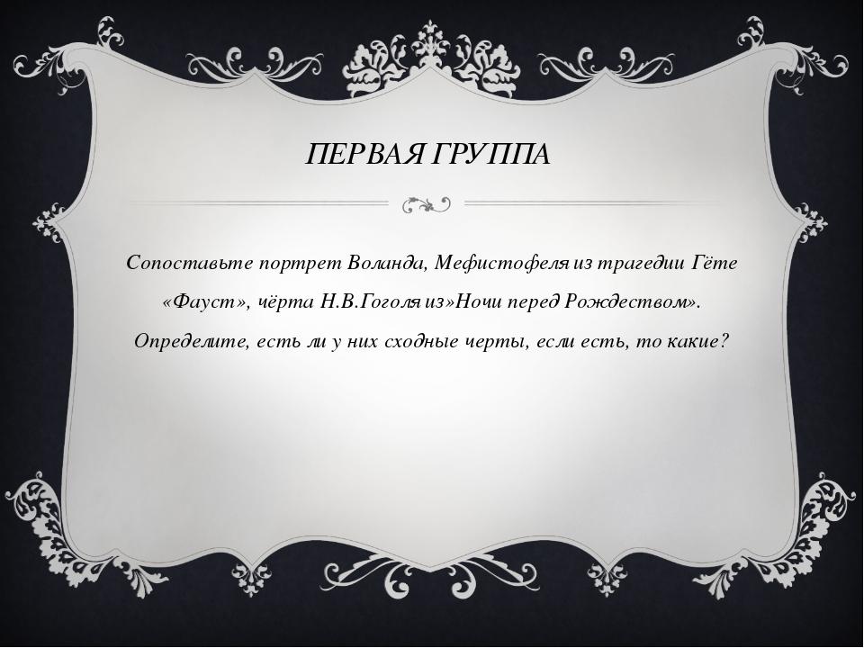ПЕРВАЯ ГРУППА Сопоставьте портрет Воланда, Мефистофеля из трагедии Гёте «Фау...