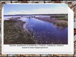 Прошли, прорвались по рекам Кеть, Озерная, Ломоватая, Язевая и вышли в озеро