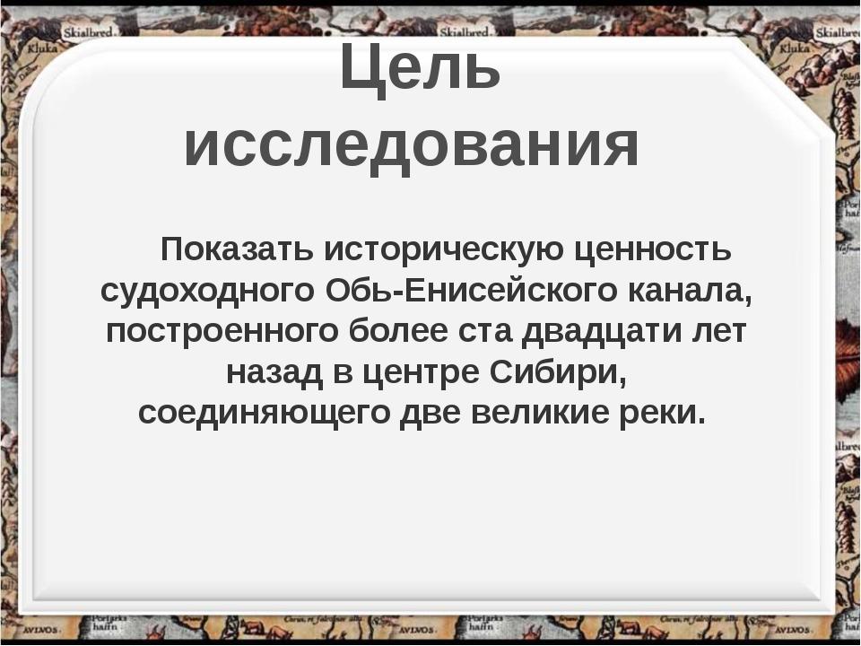 Цель исследования Показать историческую ценность судоходного Обь-Енисейского...