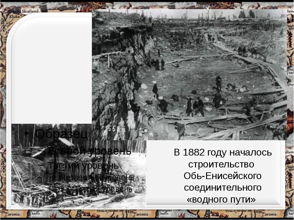 В 1882 году началось строительство Обь-Енисейского соединительного «водного...