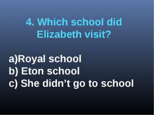 4. Which school did Elizabeth visit? Royal school b) Eton school c) She didn'