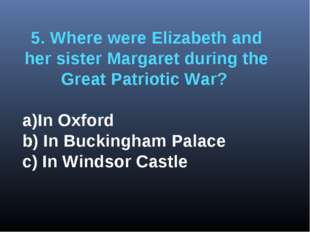 5. Where were Elizabeth and her sister Margaret during the Great Patriotic Wa