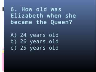 6. How old was Elizabeth when she became the Queen? A) 24 years old b) 26 yea