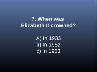 7. When was Elizabeth II crowned? A) In 1933 b) In 1952 c) In 1953