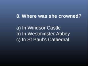 8. Where was she crowned? a) In Windsor Castle b) In Westminster Abbey c) In