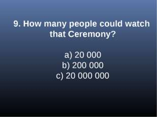 9. How many people could watch that Ceremony? a) 20 000 b) 200 000 c) 20 000