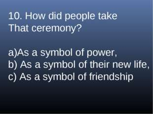 10. How did people take That ceremony? As a symbol of power, b) As a symbol o