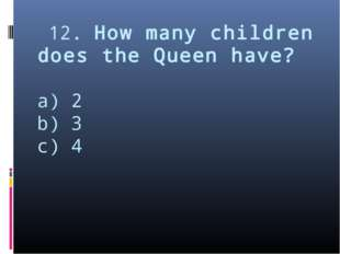 12. How many children does the Queen have? a) 2 b) 3 c) 4