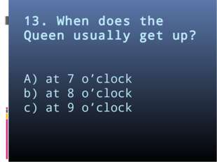 13. When does the Queen usually get up? A) at 7 o'clock b) at 8 o'clock c) at