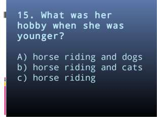 15. What was her hobby when she was younger? A) horse riding and dogs b) hors
