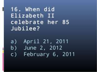 16. When did Elizabeth II celebrate her 85 Jubilee? a) April 21, 2011 b) June