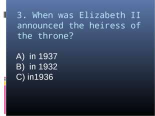 3. When was Elizabeth II announced the heiress of the throne? A) in 1937 B) i