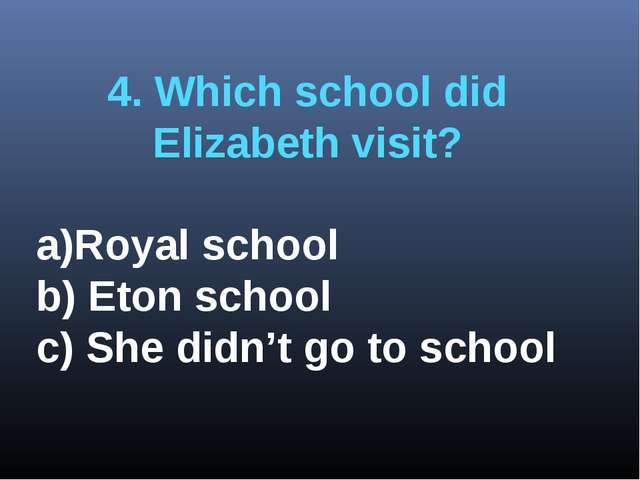 4. Which school did Elizabeth visit? Royal school b) Eton school c) She didn'...