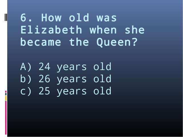 6. How old was Elizabeth when she became the Queen? A) 24 years old b) 26 yea...