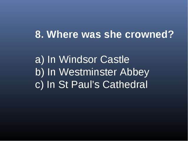 8. Where was she crowned? a) In Windsor Castle b) In Westminster Abbey c) In...