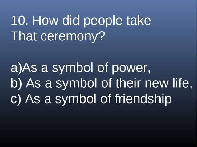 10. How did people take That ceremony? As a symbol of power, b) As a symbol o...