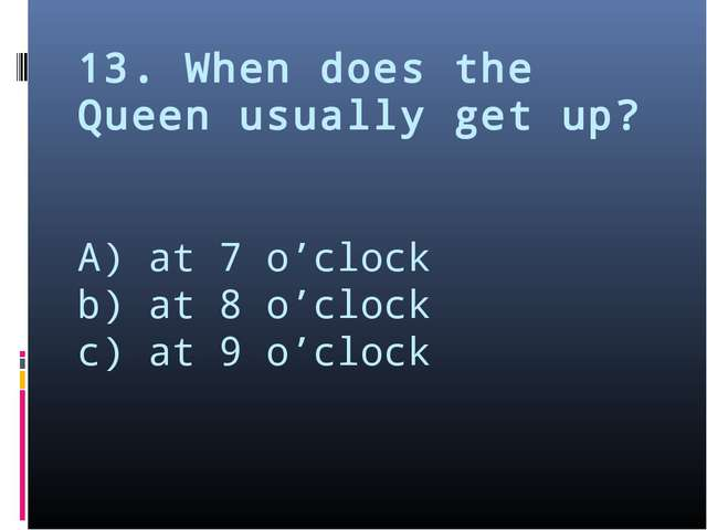 13. When does the Queen usually get up? A) at 7 o'clock b) at 8 o'clock c) at...