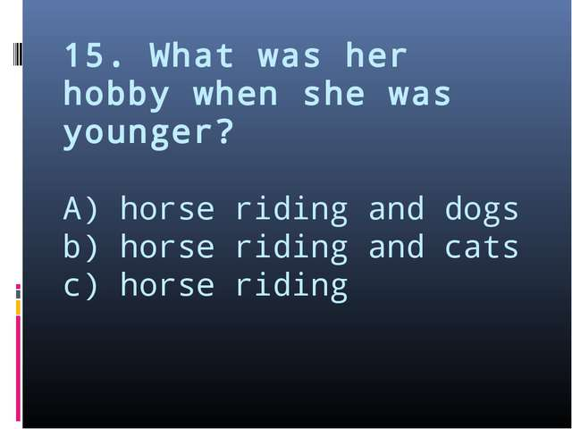 15. What was her hobby when she was younger? A) horse riding and dogs b) hors...