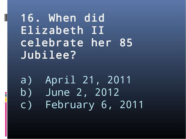 16. When did Elizabeth II celebrate her 85 Jubilee? a) April 21, 2011 b) June...
