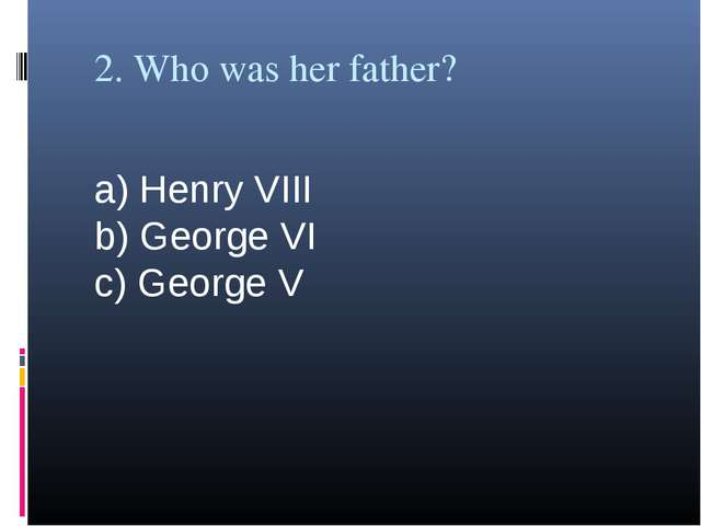 2. Who was her father? a) Henry VIII b) George VI c) George V