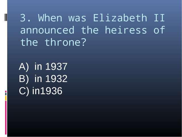 3. When was Elizabeth II announced the heiress of the throne? A) in 1937 B) i...