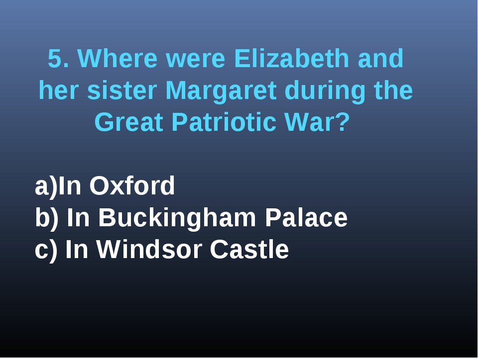5. Where were Elizabeth and her sister Margaret during the Great Patriotic Wa...