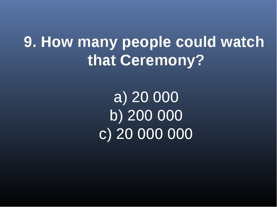 9. How many people could watch that Ceremony? a) 20 000 b) 200 000 c) 20 000...