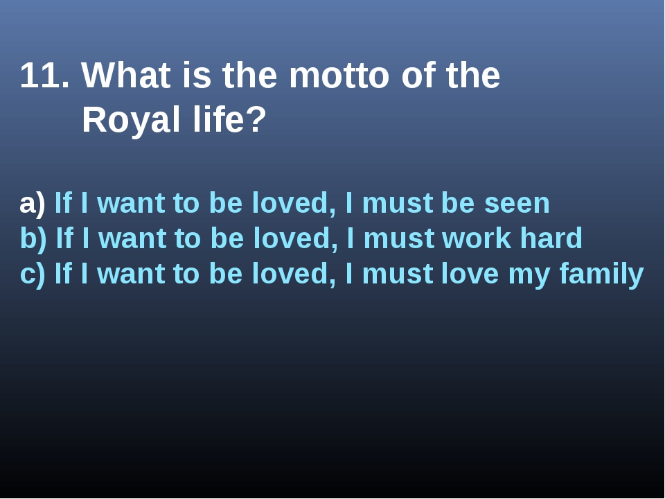 11. What is the motto of the Royal life? a) If I want to be loved, I must be...