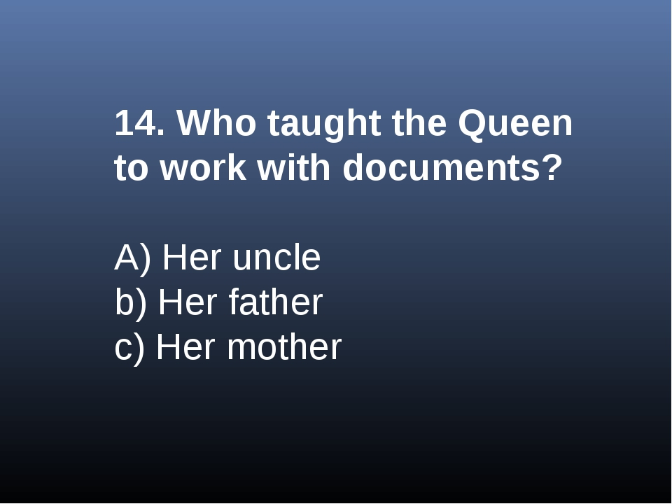 14. Who taught the Queen to work with documents? A) Her uncle b) Her father c...