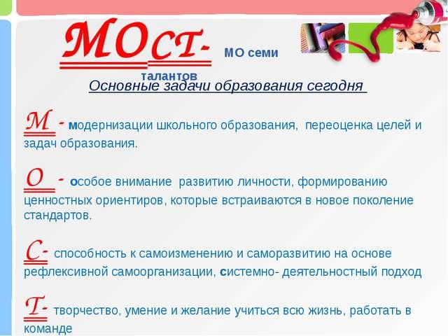 МОСТ- МО семи талантов Основные задачи образования сегодня М - модернизации ш...