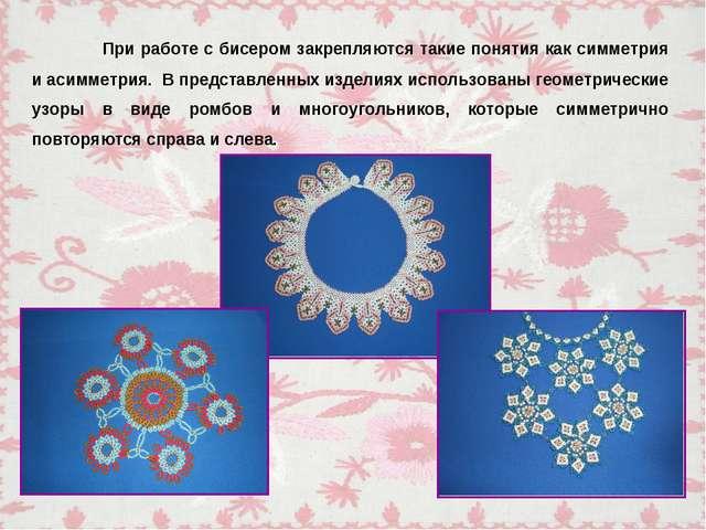При работе с бисером закрепляются такие понятия как симметрия и асимметрия....