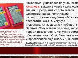 Поколение, учившееся по учебникам А. П. Киселева, вышло в жизнь уважающим зн