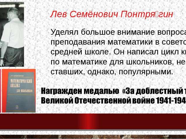 Лев Семёнович Понтря́гин Уделял большое внимание вопросам преподавания матема...