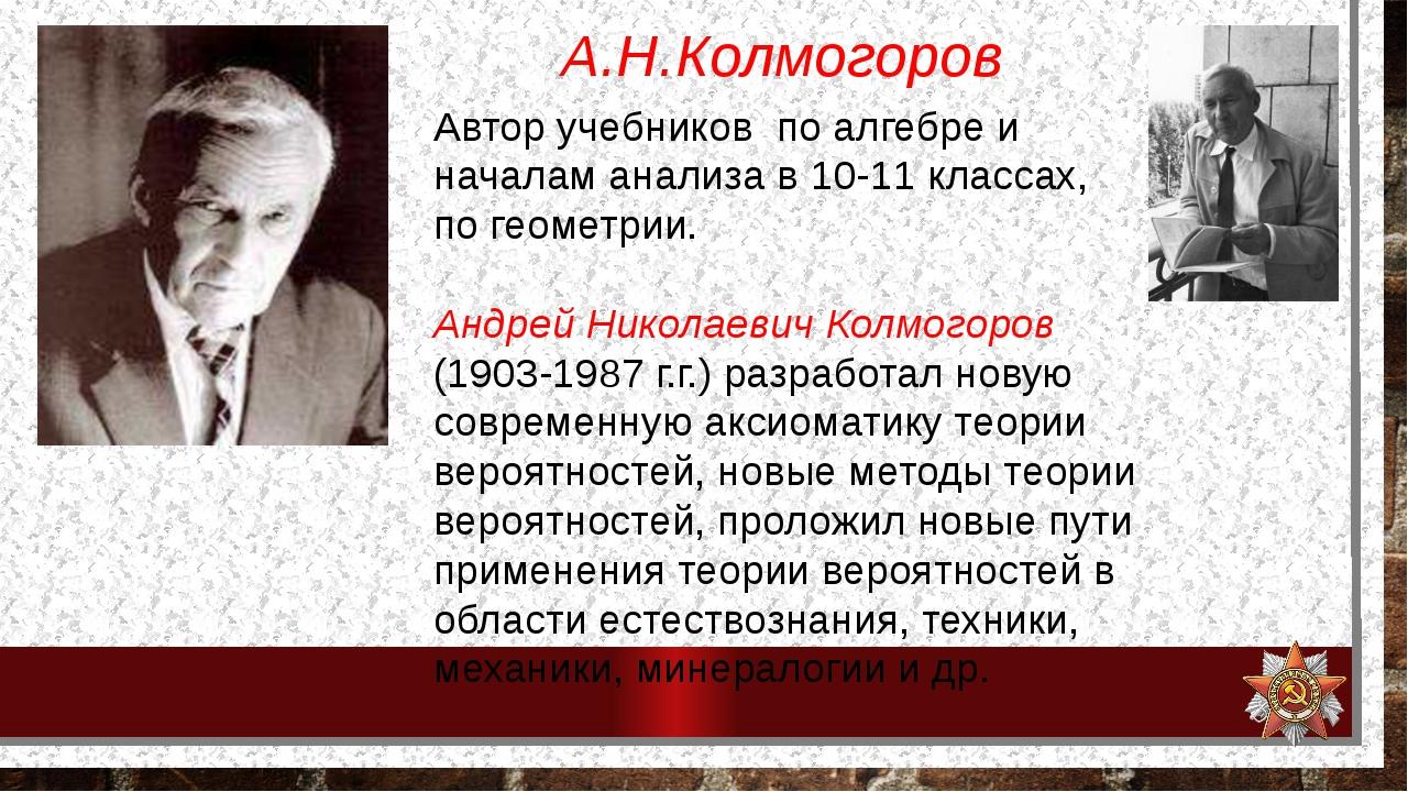 А.Н.Колмогоров Автор учебников по алгебре и началам анализа в 10-11 классах,...
