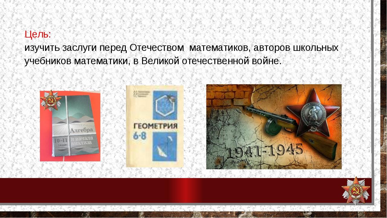 Цель: изучить заслуги перед Отечеством математиков, авторов школьных учебник...