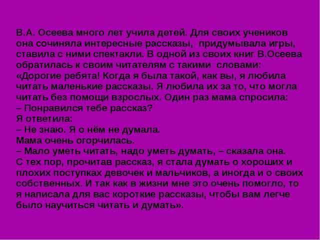 В.А. Осеева много лет учила детей. Для своих учеников она сочиняла интересны...