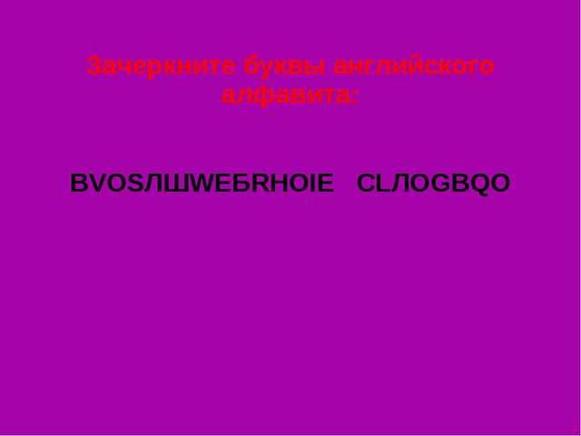 Зачеркните буквы английского алфавита: ВVОSЛШWЕБRНОIЕ СLЛОGВQО
