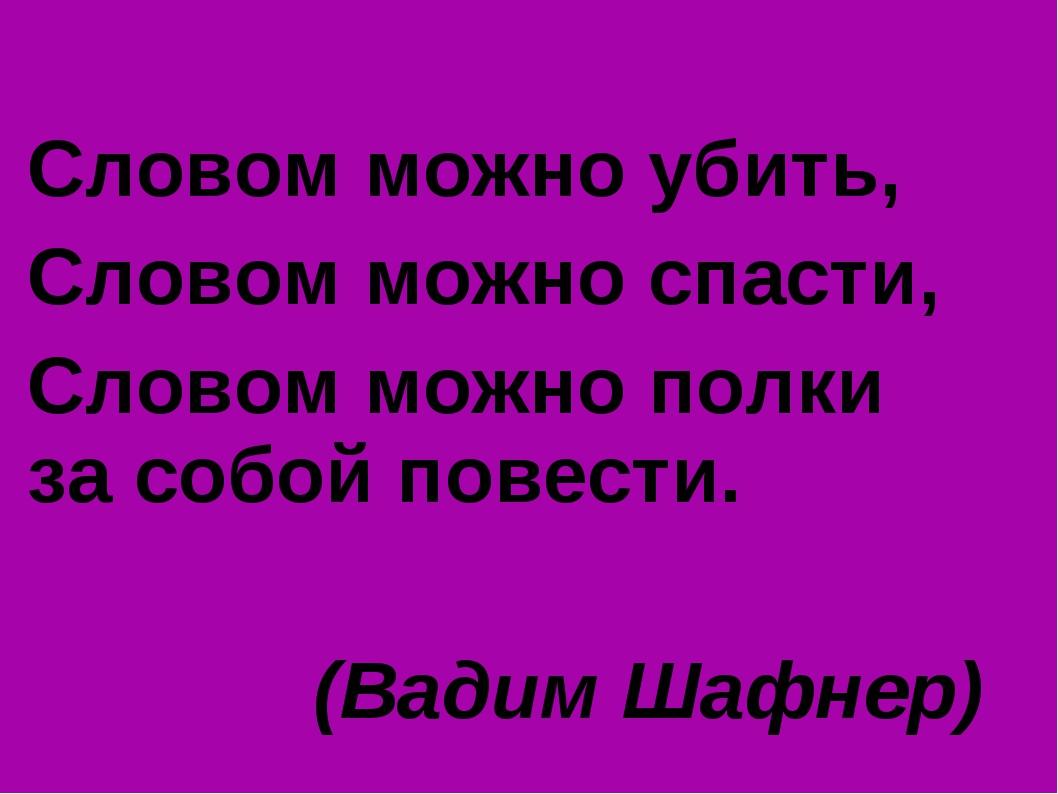 Словом можно убить, Словом можно спасти, Словом можно полки за собой повести....