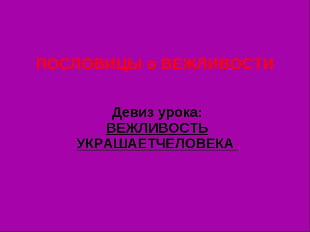 ПОСЛОВИЦЫ о ВЕЖЛИВОСТИ Девиз урока: ВЕЖЛИВОСТЬ УКРАШАЕТЧЕЛОВЕКА