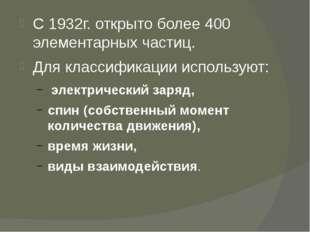 С 1932г. открыто более 400 элементарных частиц. Для классификации используют: