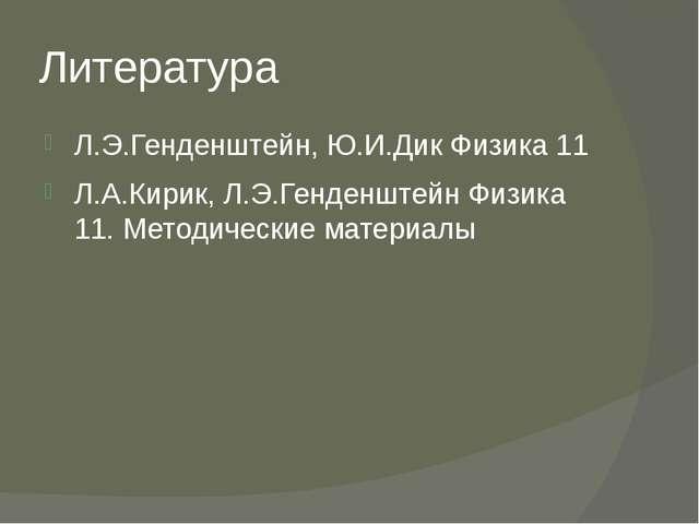 Литература Л.Э.Генденштейн, Ю.И.Дик Физика 11 Л.А.Кирик, Л.Э.Генденштейн Физи...
