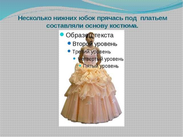 Несколько нижних юбок прячась под платьем составляли основу костюма.