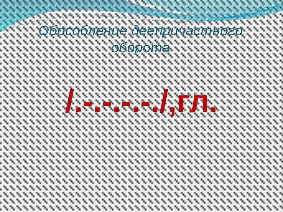Обособление деепричастного оборота /.-.-.-.-./,гл.