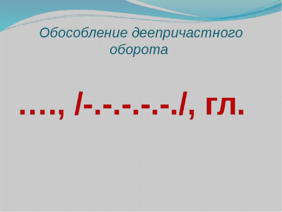 Обособление деепричастного оборота …., /-.-.-.-.-./, гл.