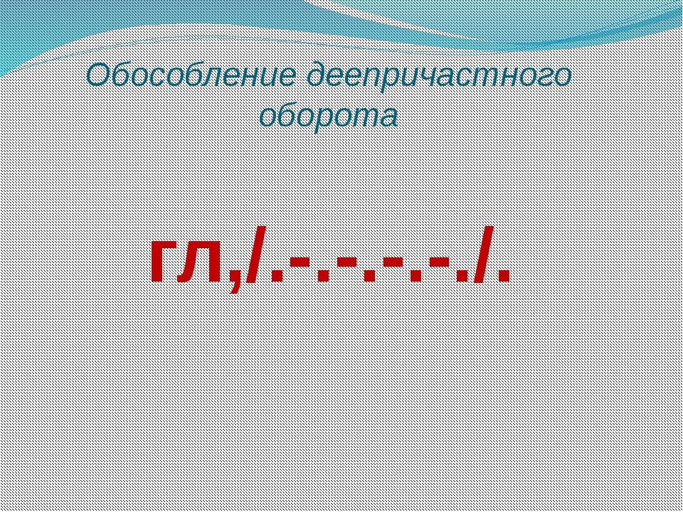Обособление деепричастного оборота гл,/.-.-.-.-./.