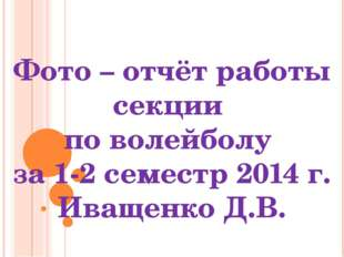 Фото – отчёт работы секции по волейболу за 1-2 семестр 2014 г. Иващенко Д.В.