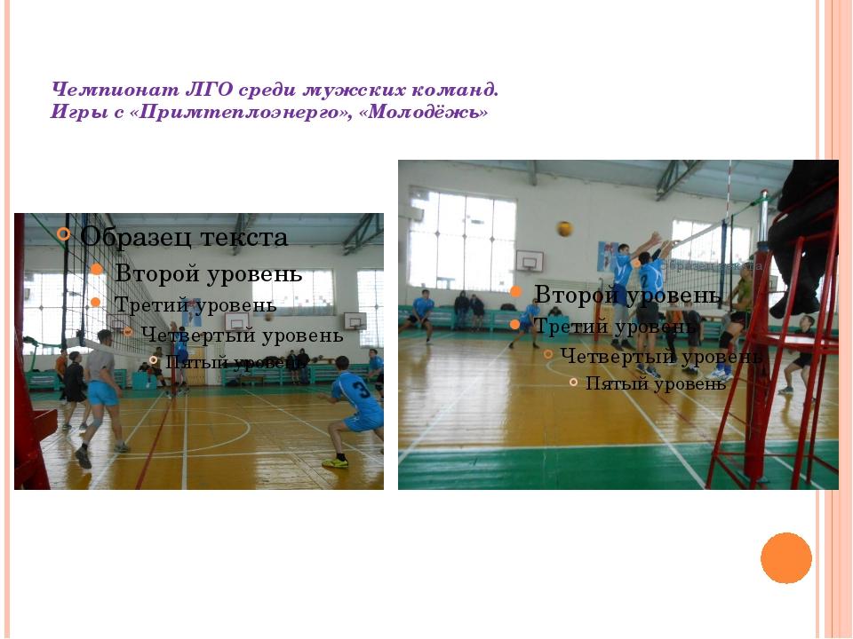 Чемпионат ЛГО среди мужских команд. Игры с «Примтеплоэнерго», «Молодёжь»