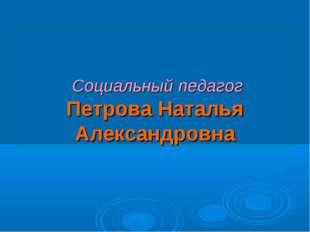 Социальный педагог Петрова Наталья Александровна