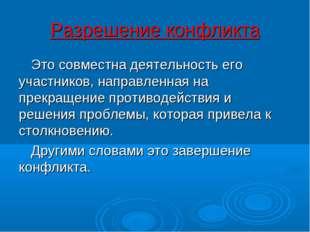 Разрешение конфликта Это совместна деятельность его участников, направленная
