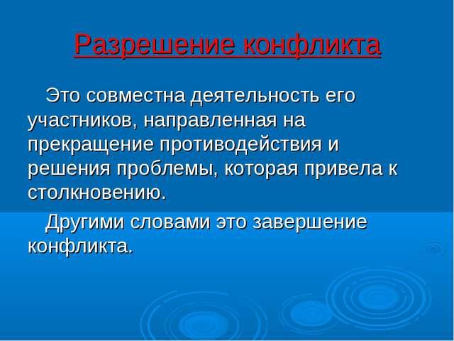 Разрешение конфликта Это совместна деятельность его участников, направленная...